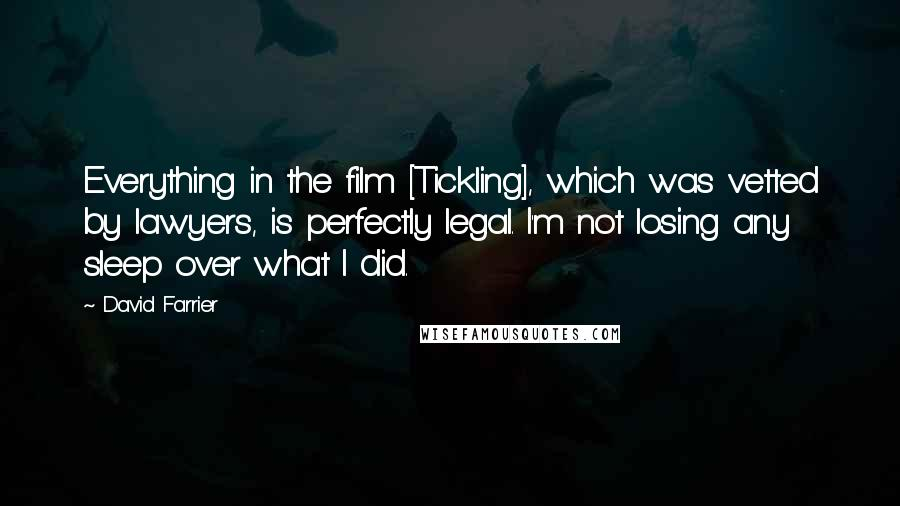 David Farrier quotes: Everything in the film [Tickling], which was vetted by lawyers, is perfectly legal. I'm not losing any sleep over what I did.