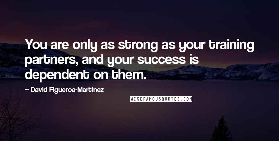 David Figueroa-Martinez quotes: You are only as strong as your training partners, and your success is dependent on them.
