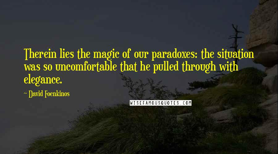 David Foenkinos quotes: Therein lies the magic of our paradoxes: the situation was so uncomfortable that he pulled through with elegance.