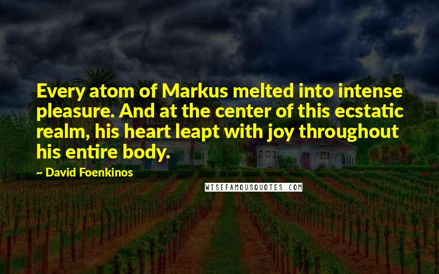 David Foenkinos quotes: Every atom of Markus melted into intense pleasure. And at the center of this ecstatic realm, his heart leapt with joy throughout his entire body.