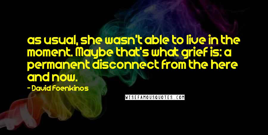 David Foenkinos quotes: as usual, she wasn't able to live in the moment. Maybe that's what grief is: a permanent disconnect from the here and now.