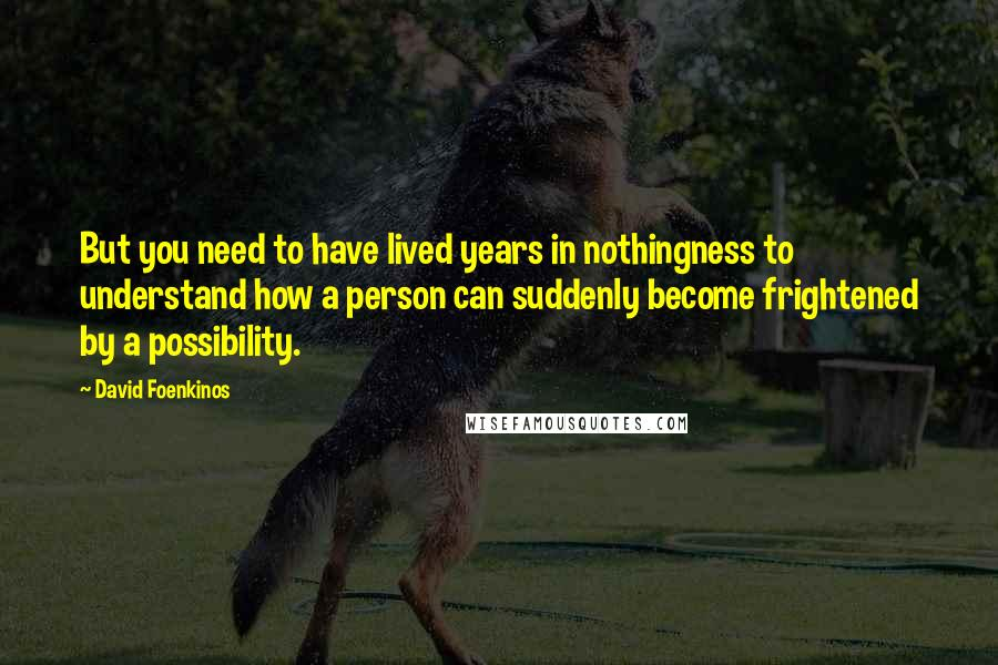 David Foenkinos quotes: But you need to have lived years in nothingness to understand how a person can suddenly become frightened by a possibility.
