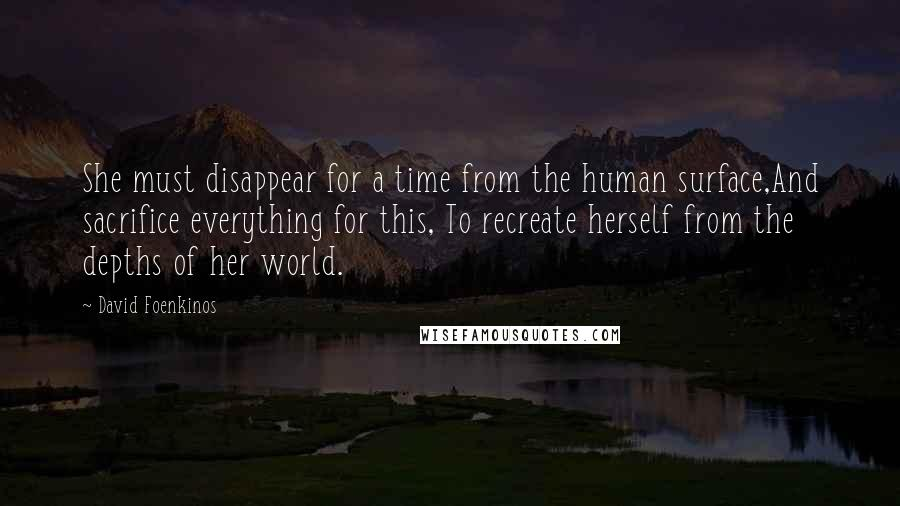 David Foenkinos quotes: She must disappear for a time from the human surface,And sacrifice everything for this, To recreate herself from the depths of her world.