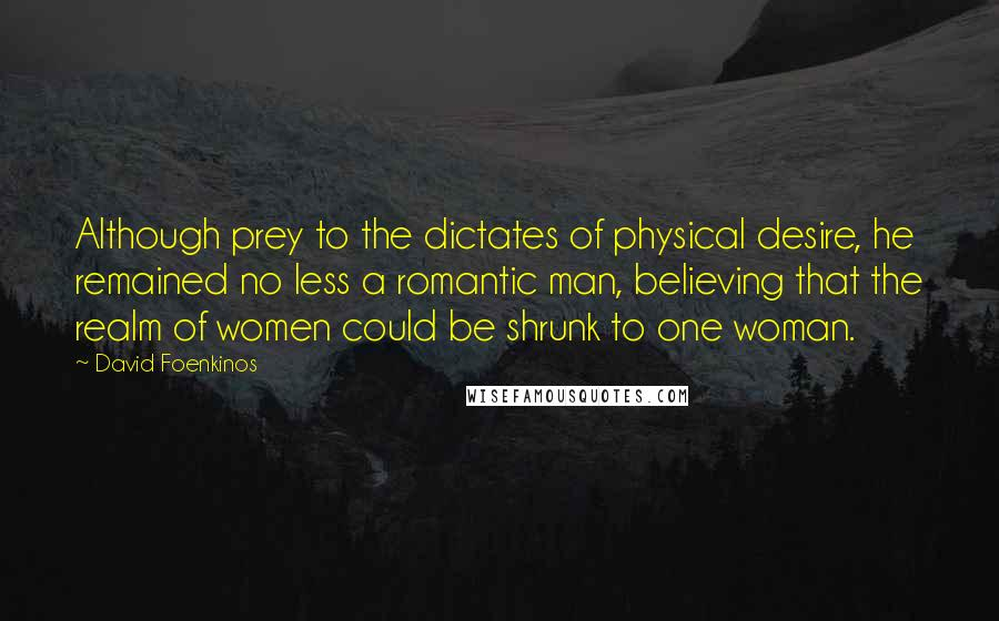 David Foenkinos quotes: Although prey to the dictates of physical desire, he remained no less a romantic man, believing that the realm of women could be shrunk to one woman.
