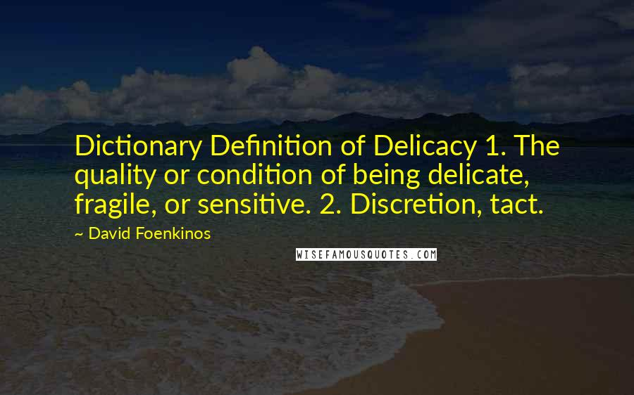 David Foenkinos quotes: Dictionary Definition of Delicacy 1. The quality or condition of being delicate, fragile, or sensitive. 2. Discretion, tact.