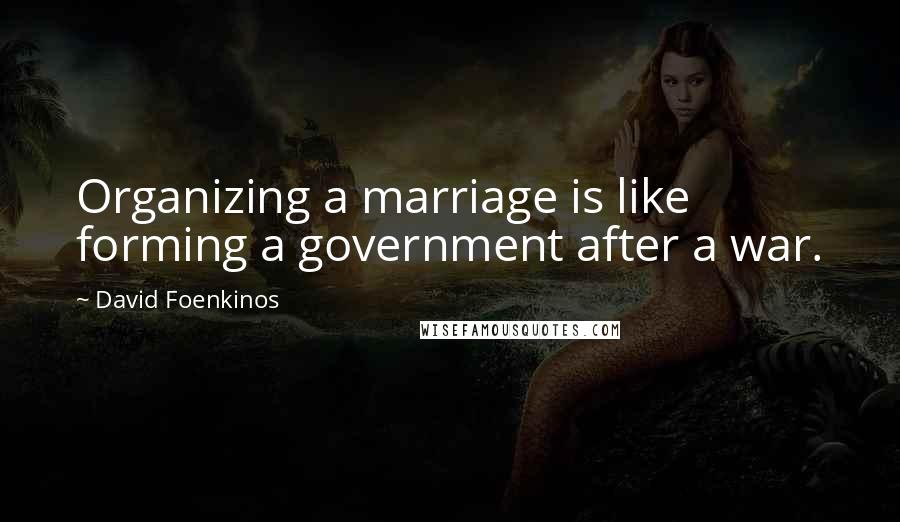 David Foenkinos quotes: Organizing a marriage is like forming a government after a war.