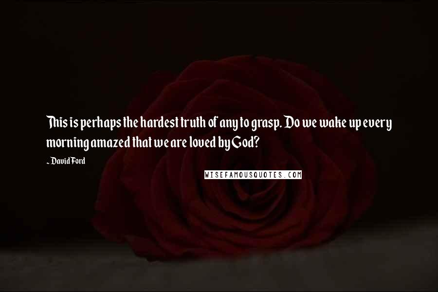 David Ford quotes: This is perhaps the hardest truth of any to grasp. Do we wake up every morning amazed that we are loved by God?