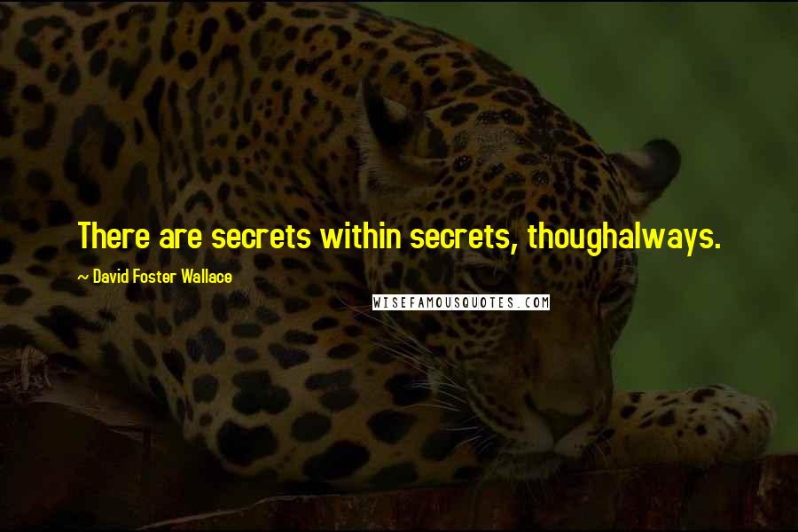 David Foster Wallace quotes: There are secrets within secrets, thoughalways.