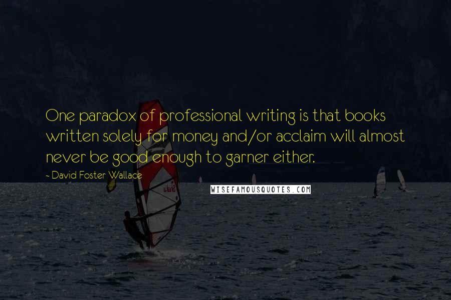 David Foster Wallace quotes: One paradox of professional writing is that books written solely for money and/or acclaim will almost never be good enough to garner either.