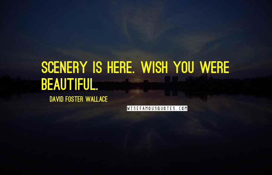 David Foster Wallace quotes: Scenery is here. Wish you were beautiful.