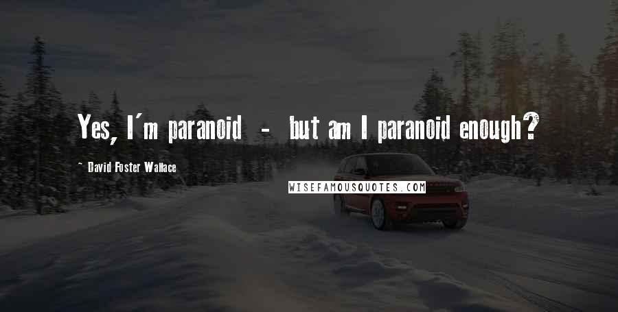 David Foster Wallace quotes: Yes, I'm paranoid - but am I paranoid enough?