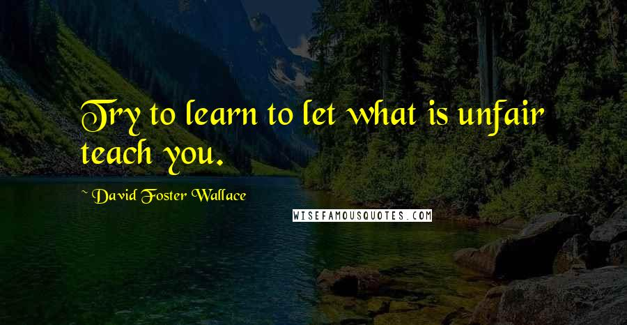 David Foster Wallace quotes: Try to learn to let what is unfair teach you.