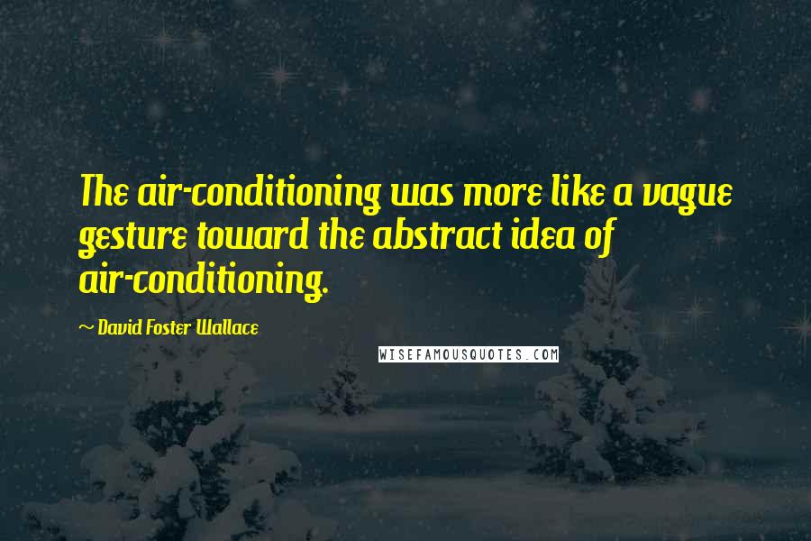 David Foster Wallace quotes: The air-conditioning was more like a vague gesture toward the abstract idea of air-conditioning.
