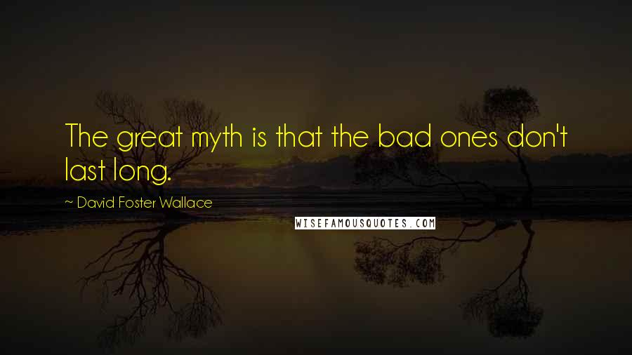 David Foster Wallace quotes: The great myth is that the bad ones don't last long.