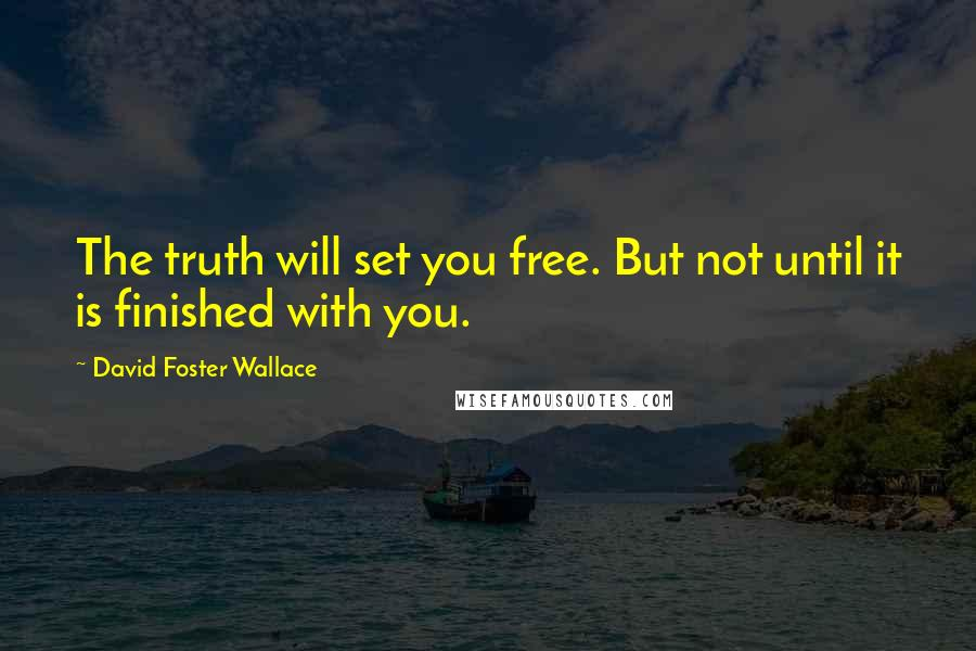 David Foster Wallace quotes: The truth will set you free. But not until it is finished with you.