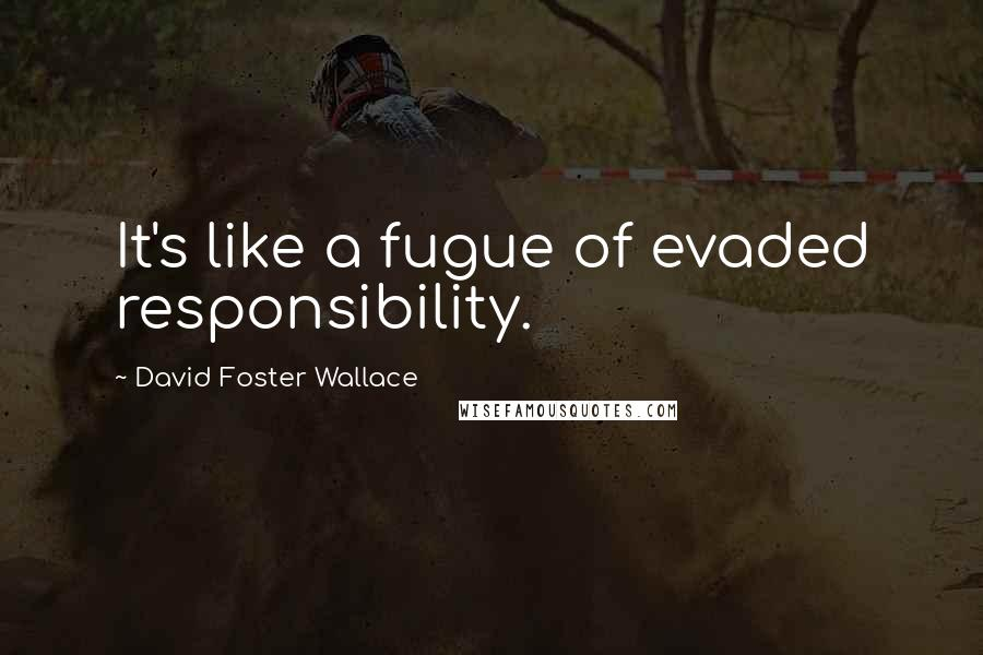 David Foster Wallace quotes: It's like a fugue of evaded responsibility.
