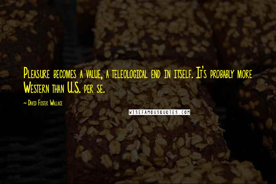 David Foster Wallace quotes: Pleasure becomes a value, a teleological end in itself. It's probably more Western than U.S. per se.