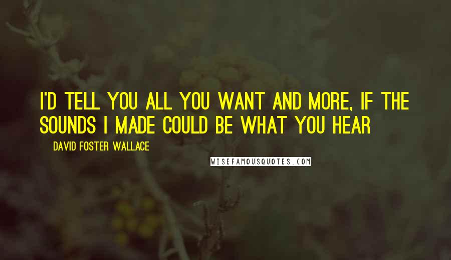 David Foster Wallace quotes: I'd tell you all you want and more, if the sounds I made could be what you hear