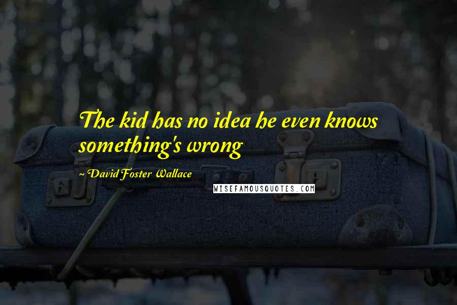 David Foster Wallace quotes: The kid has no idea he even knows something's wrong