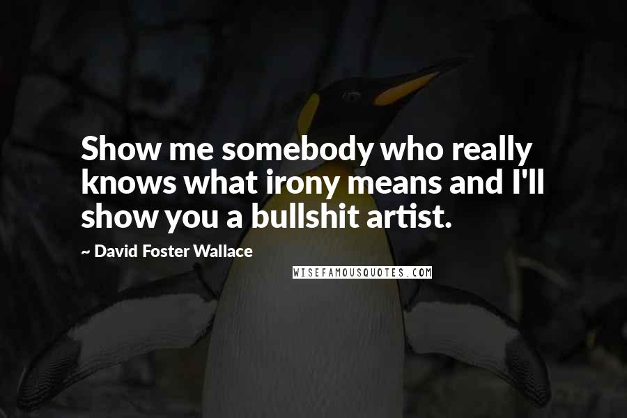 David Foster Wallace quotes: Show me somebody who really knows what irony means and I'll show you a bullshit artist.