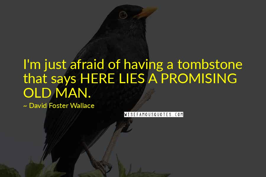 David Foster Wallace quotes: I'm just afraid of having a tombstone that says HERE LIES A PROMISING OLD MAN.