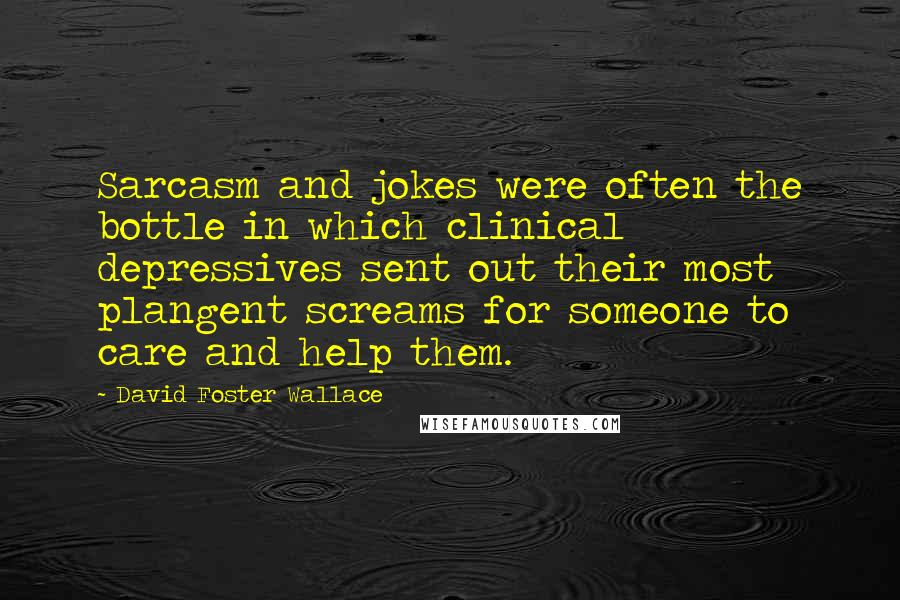 David Foster Wallace quotes: Sarcasm and jokes were often the bottle in which clinical depressives sent out their most plangent screams for someone to care and help them.