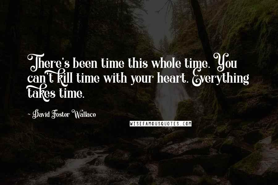 David Foster Wallace quotes: There's been time this whole time. You can't kill time with your heart. Everything takes time.