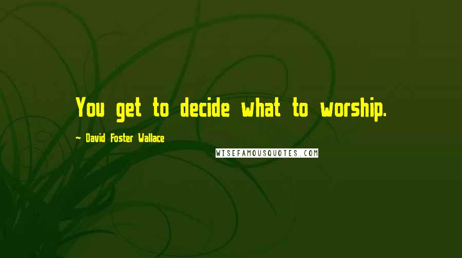 David Foster Wallace quotes: You get to decide what to worship.