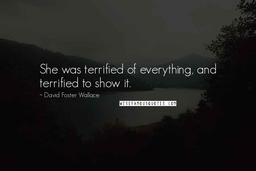 David Foster Wallace quotes: She was terrified of everything, and terrified to show it.