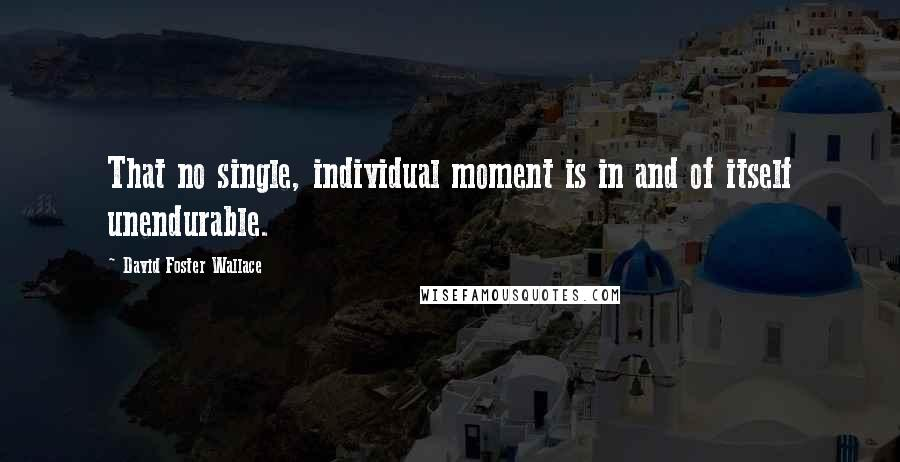 David Foster Wallace quotes: That no single, individual moment is in and of itself unendurable.