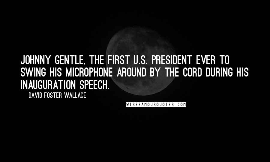 David Foster Wallace quotes: Johnny Gentle, the first U.S. President ever to swing his microphone around by the cord during his Inauguration speech.