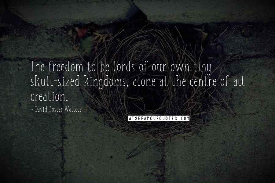 David Foster Wallace quotes: The freedom to be lords of our own tiny skull-sized kingdoms, alone at the centre of all creation.