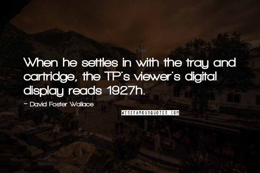 David Foster Wallace quotes: When he settles in with the tray and cartridge, the TP's viewer's digital display reads 1927h.
