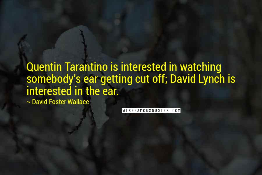 David Foster Wallace quotes: Quentin Tarantino is interested in watching somebody's ear getting cut off; David Lynch is interested in the ear.