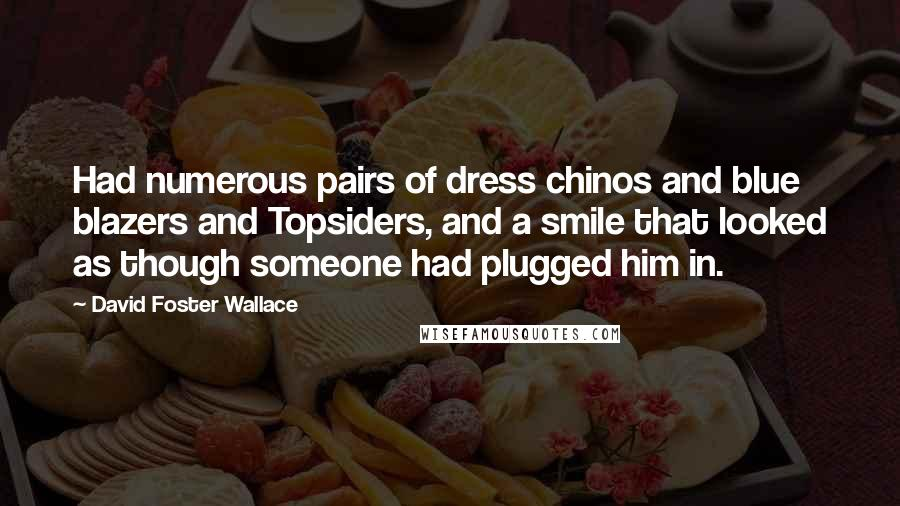 David Foster Wallace quotes: Had numerous pairs of dress chinos and blue blazers and Topsiders, and a smile that looked as though someone had plugged him in.
