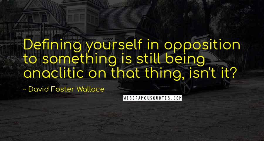 David Foster Wallace quotes: Defining yourself in opposition to something is still being anaclitic on that thing, isn't it?