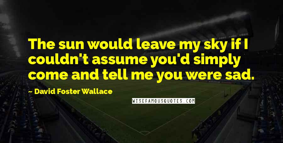 David Foster Wallace quotes: The sun would leave my sky if I couldn't assume you'd simply come and tell me you were sad.