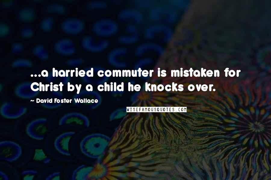 David Foster Wallace quotes: ...a harried commuter is mistaken for Christ by a child he knocks over.