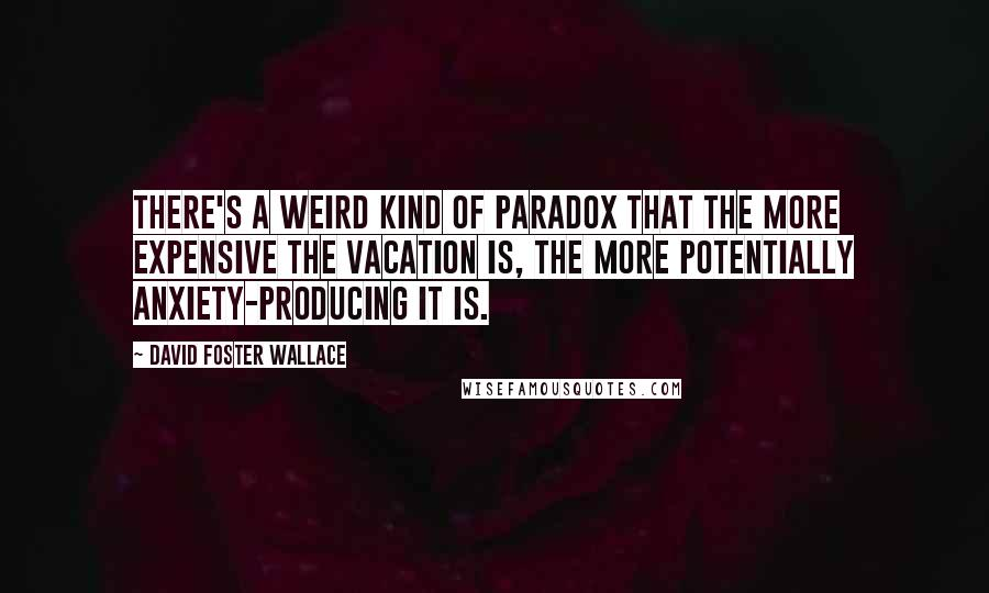 David Foster Wallace quotes: There's a weird kind of paradox that the more expensive the vacation is, the more potentially anxiety-producing it is.