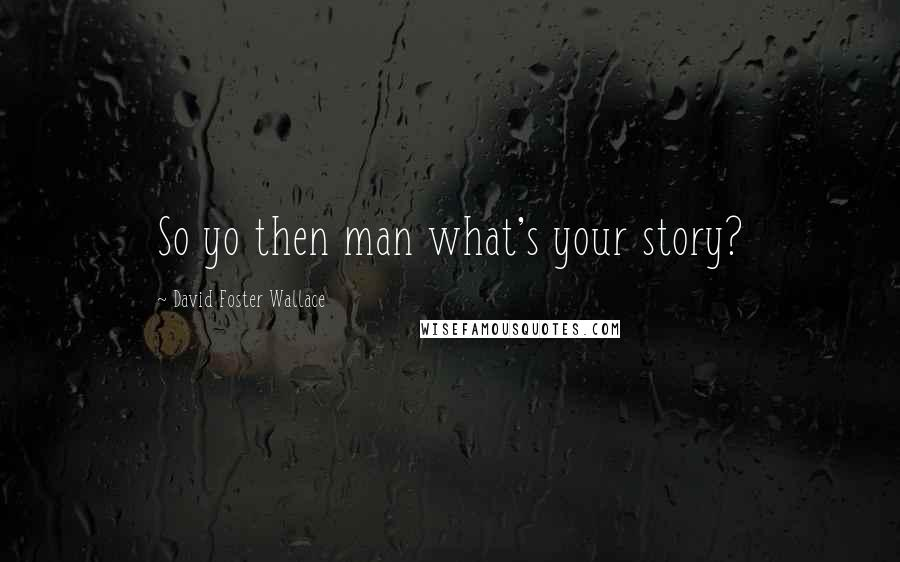 David Foster Wallace quotes: So yo then man what's your story?