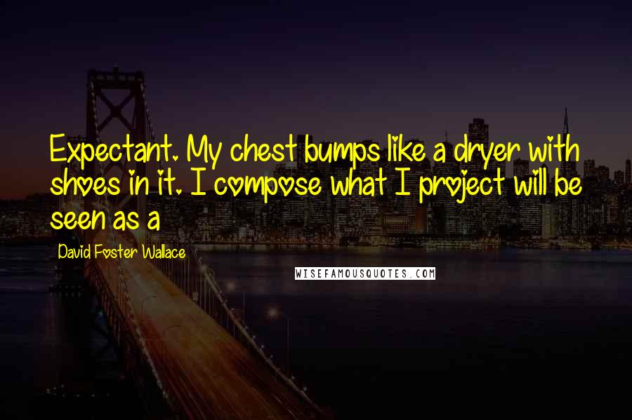 David Foster Wallace quotes: Expectant. My chest bumps like a dryer with shoes in it. I compose what I project will be seen as a