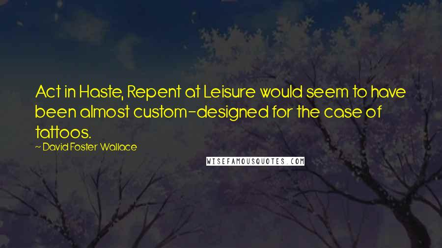 David Foster Wallace quotes: Act in Haste, Repent at Leisure would seem to have been almost custom-designed for the case of tattoos.