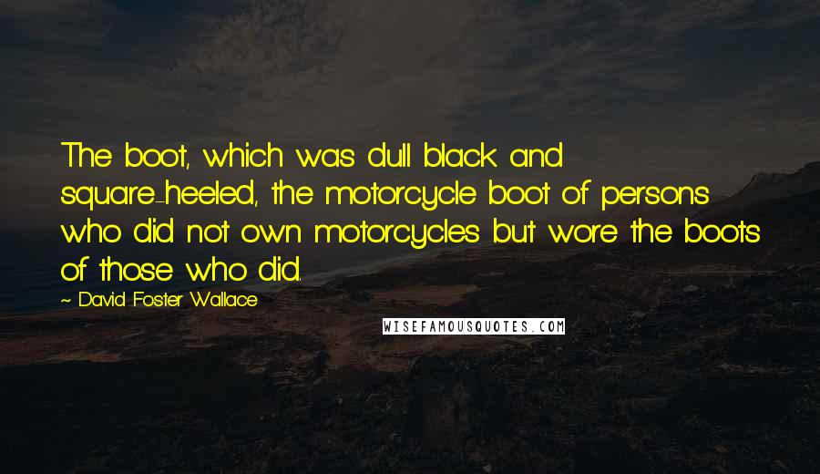 David Foster Wallace quotes: The boot, which was dull black and square-heeled, the motorcycle boot of persons who did not own motorcycles but wore the boots of those who did.