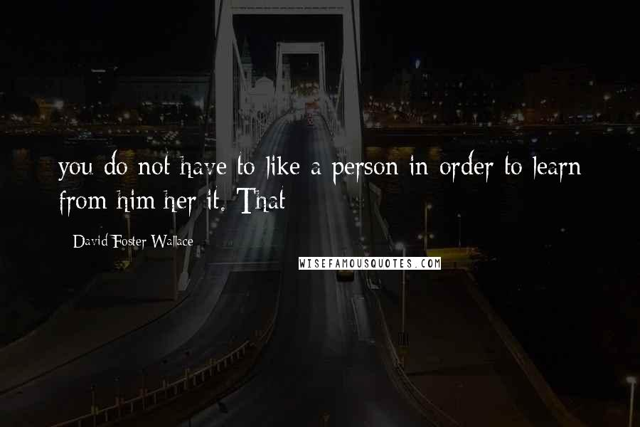 David Foster Wallace quotes: you do not have to like a person in order to learn from him/her/it. That