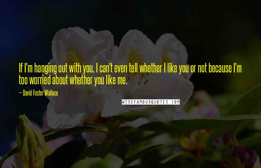David Foster Wallace quotes: If I'm hanging out with you, I can't even tell whether I like you or not because I'm too worried about whether you like me.