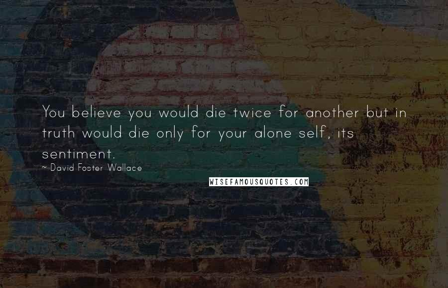 David Foster Wallace quotes: You believe you would die twice for another but in truth would die only for your alone self, its sentiment.