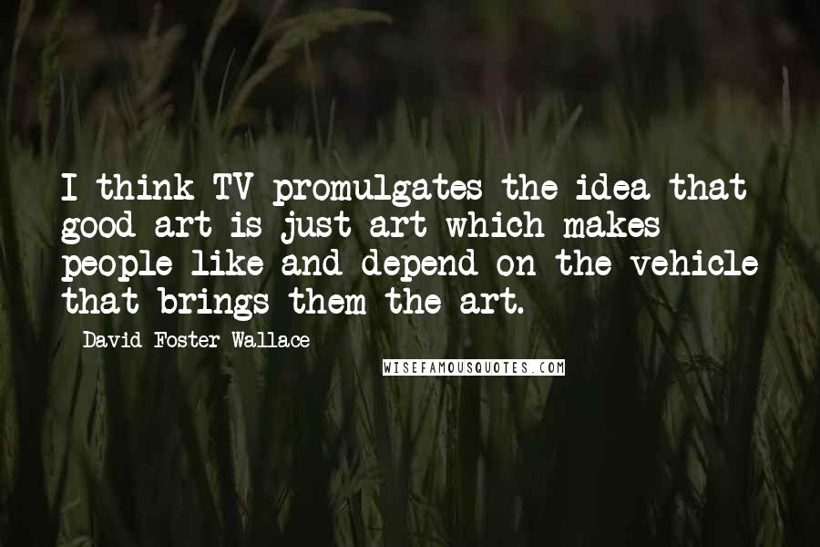 David Foster Wallace quotes: I think TV promulgates the idea that good art is just art which makes people like and depend on the vehicle that brings them the art.