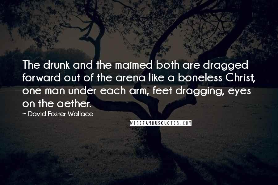 David Foster Wallace quotes: The drunk and the maimed both are dragged forward out of the arena like a boneless Christ, one man under each arm, feet dragging, eyes on the aether.