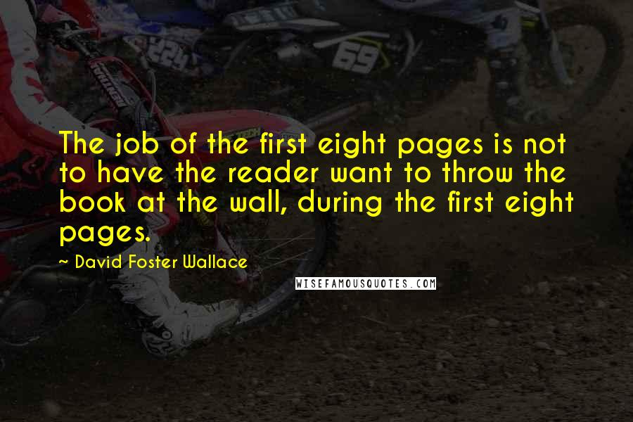 David Foster Wallace quotes: The job of the first eight pages is not to have the reader want to throw the book at the wall, during the first eight pages.