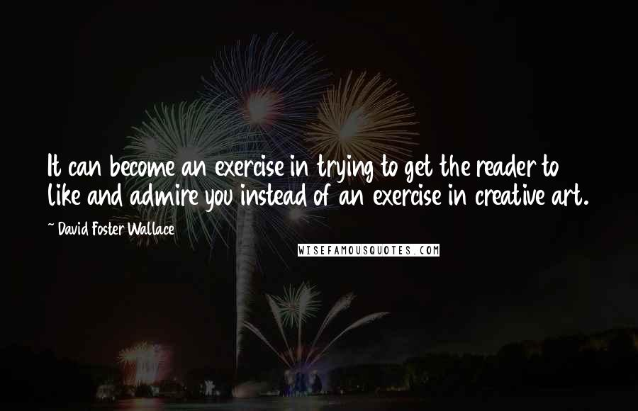 David Foster Wallace quotes: It can become an exercise in trying to get the reader to like and admire you instead of an exercise in creative art.